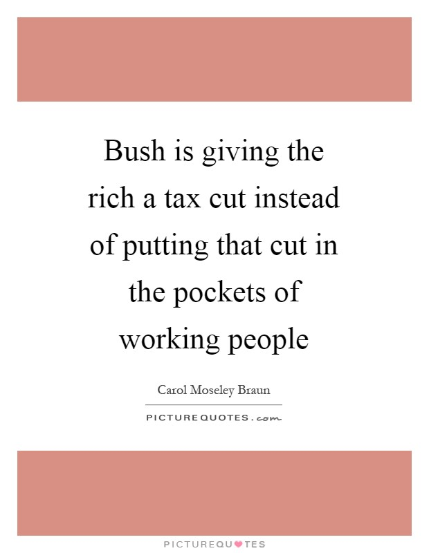Bush is giving the rich a tax cut instead of putting that cut in the pockets of working people Picture Quote #1