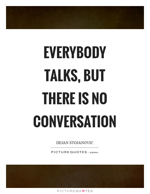 Everybody talks, but there is no conversation Picture Quote #1