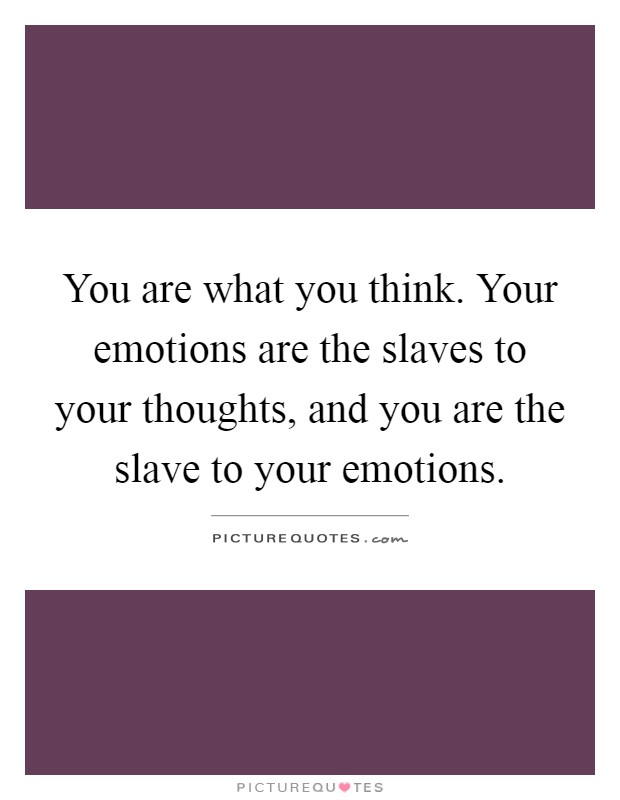 You are what you think. Your emotions are the slaves to your thoughts, and you are the slave to your emotions Picture Quote #1