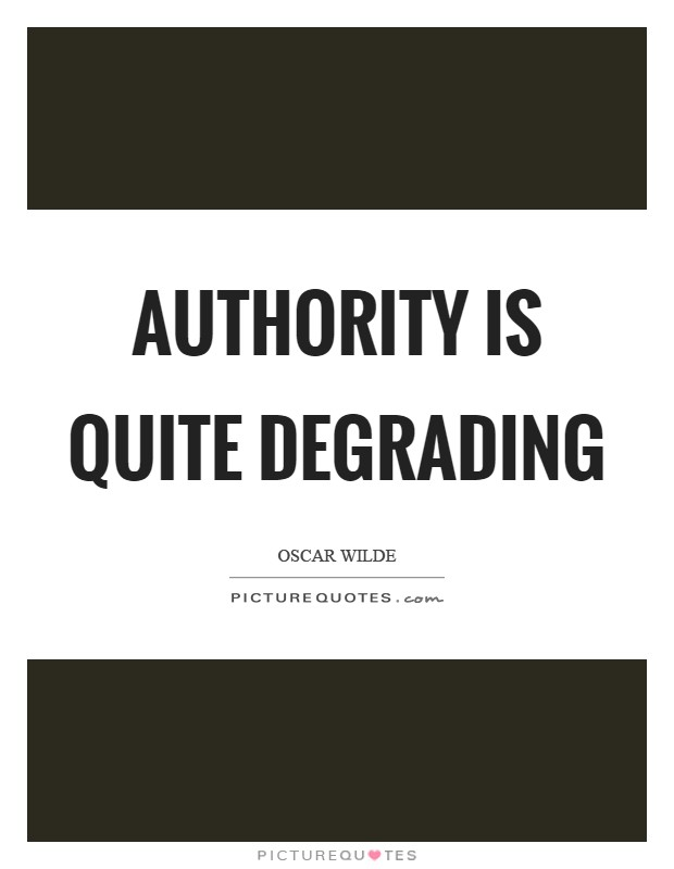 Authority is quite degrading Picture Quote #1