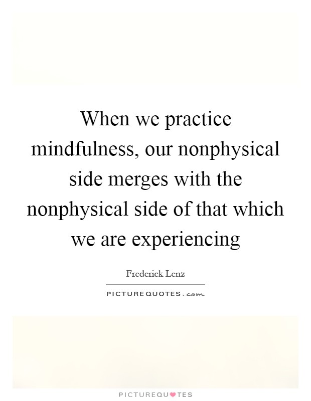 When we practice mindfulness, our nonphysical side merges with the nonphysical side of that which we are experiencing Picture Quote #1