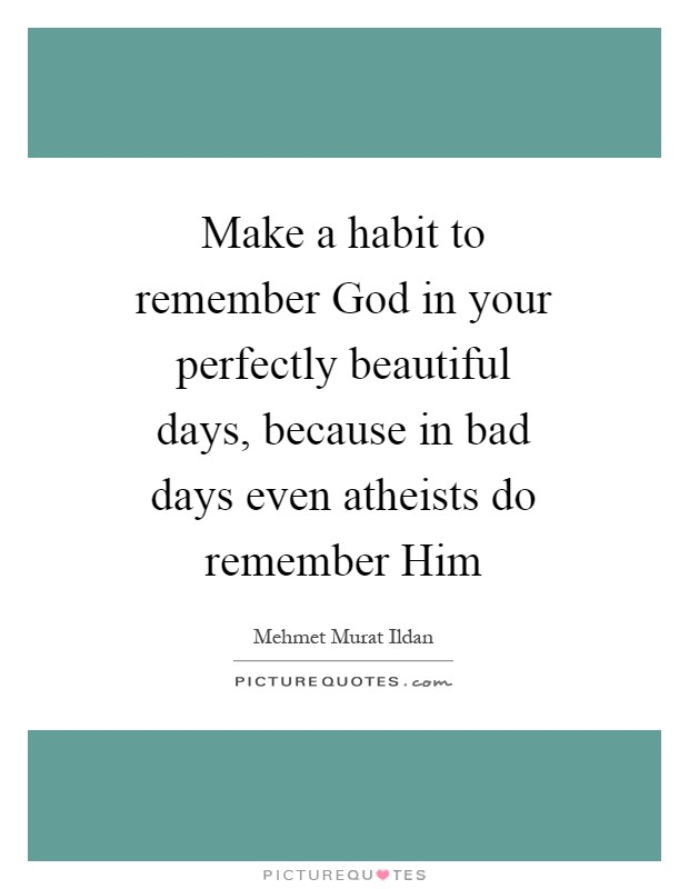 Make a habit to remember God in your perfectly beautiful days, because in bad days even atheists do remember Him Picture Quote #1
