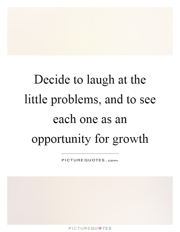 Decide to laugh at the little problems, and to see each one as an opportunity for growth Picture Quote #1