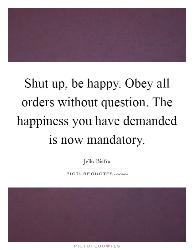 Shut up, be happy. Obey all orders without question. The happiness you have demanded is now mandatory Picture Quote #1