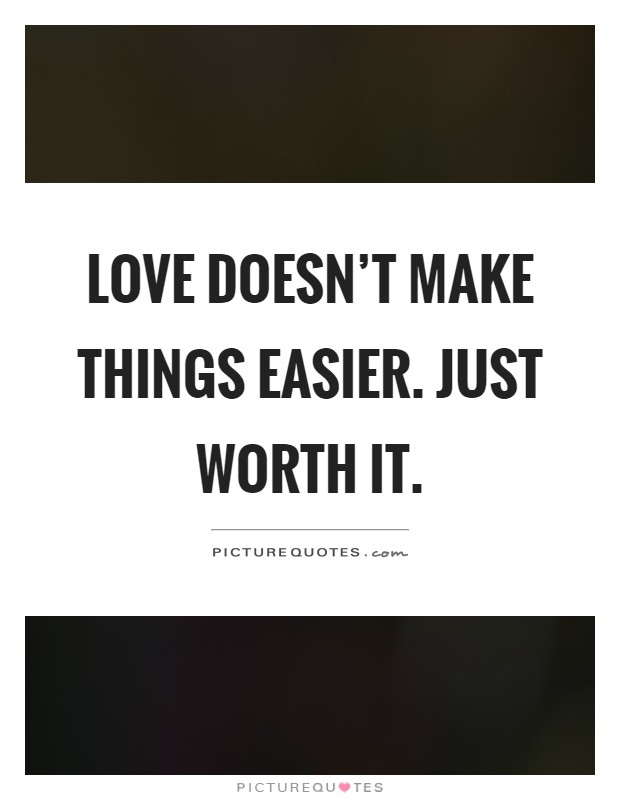 Love doesn't make things easier. Just worth it Picture Quote #1