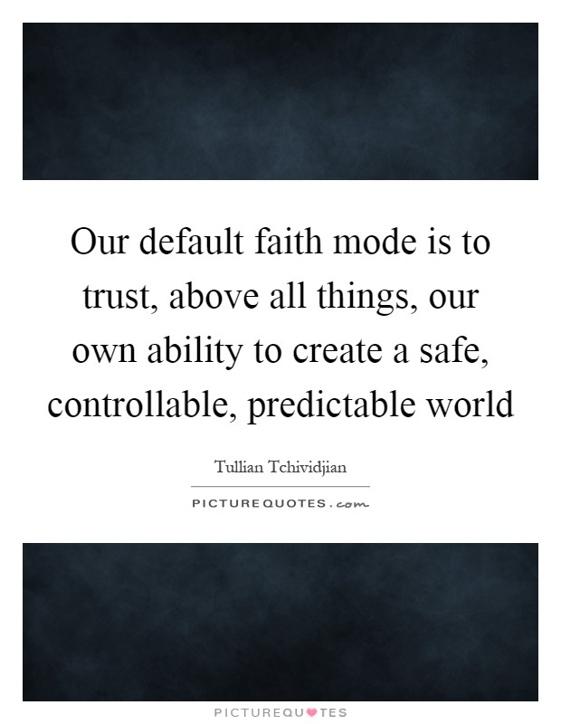Our default faith mode is to trust, above all things, our own ability to create a safe, controllable, predictable world Picture Quote #1