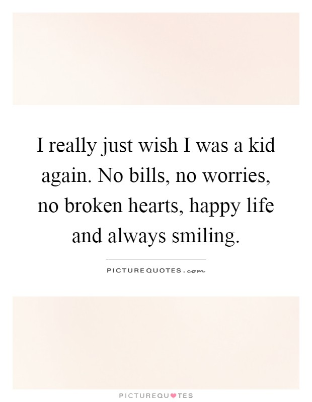I really just wish I was a kid again. No bills, no worries, no broken hearts, happy life and always smiling Picture Quote #1