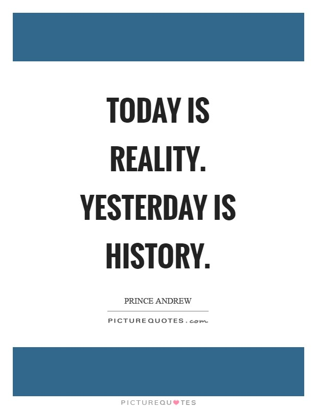 Today is reality. Yesterday is history Picture Quote #1