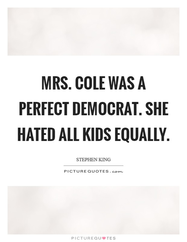 Mrs. Cole was a perfect democrat. She hated all kids equally Picture Quote #1
