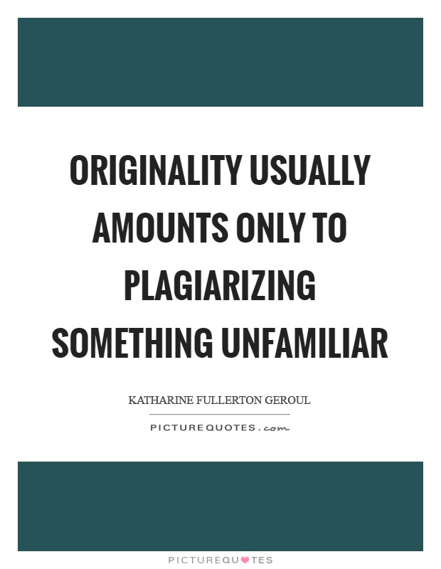 Originality usually amounts only to plagiarizing something unfamiliar Picture Quote #1