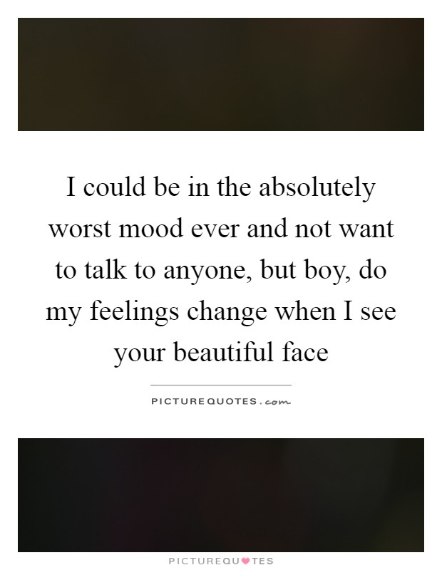 I could be in the absolutely worst mood ever and not want to talk to anyone, but boy, do my feelings change when I see your beautiful face Picture Quote #1