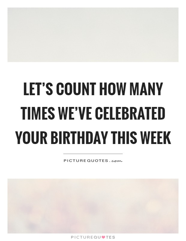 Let's count how many times we've celebrated your birthday this week Picture Quote #1