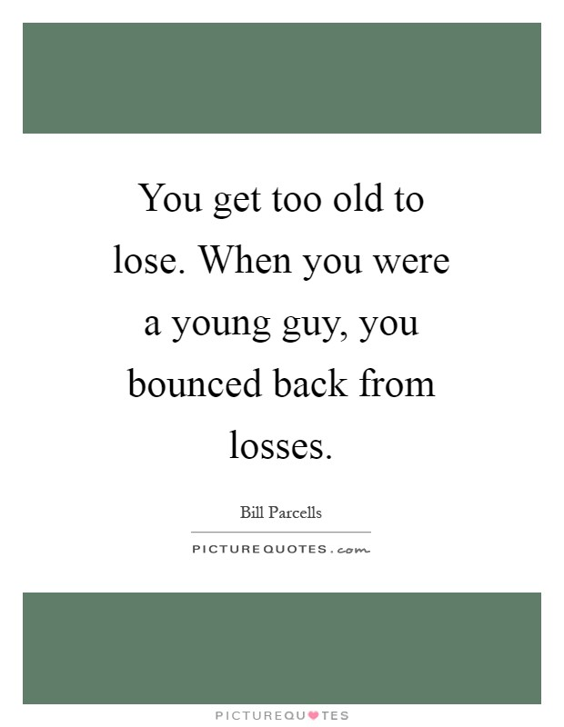 You get too old to lose. When you were a young guy, you bounced back from losses Picture Quote #1