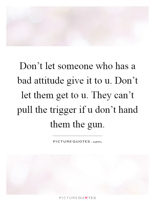 Don't let someone who has a bad attitude give it to u. Don't let them get to u. They can't pull the trigger if u don't hand them the gun Picture Quote #1