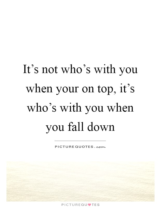 It's not who's with you when your on top, it's who's with you when you fall down Picture Quote #1