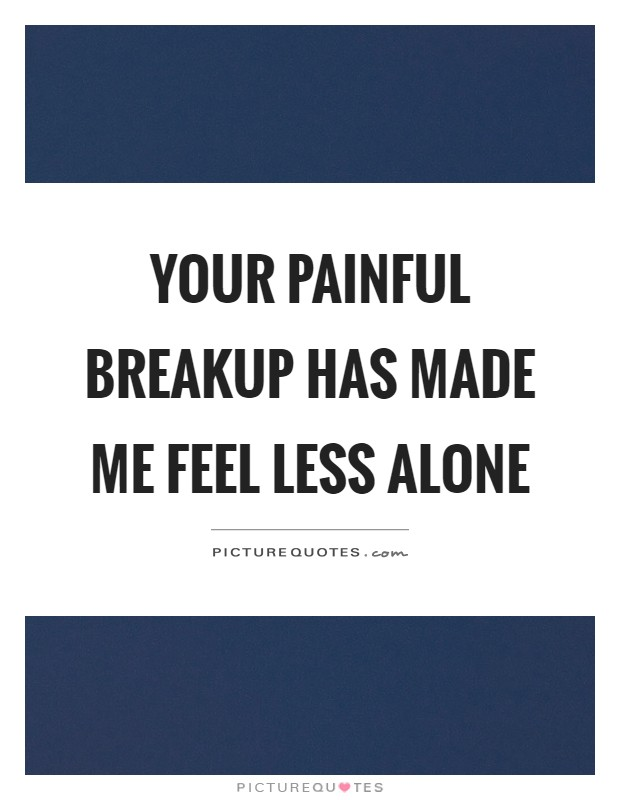 Your painful breakup has made me feel less alone Picture Quote #1