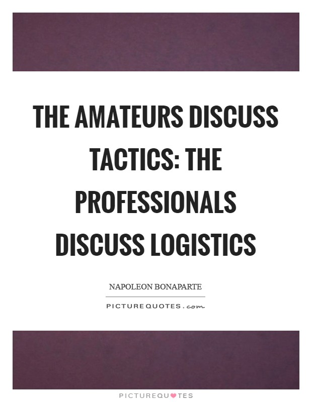 The amateurs discuss tactics: the professionals discuss logistics Picture Quote #1