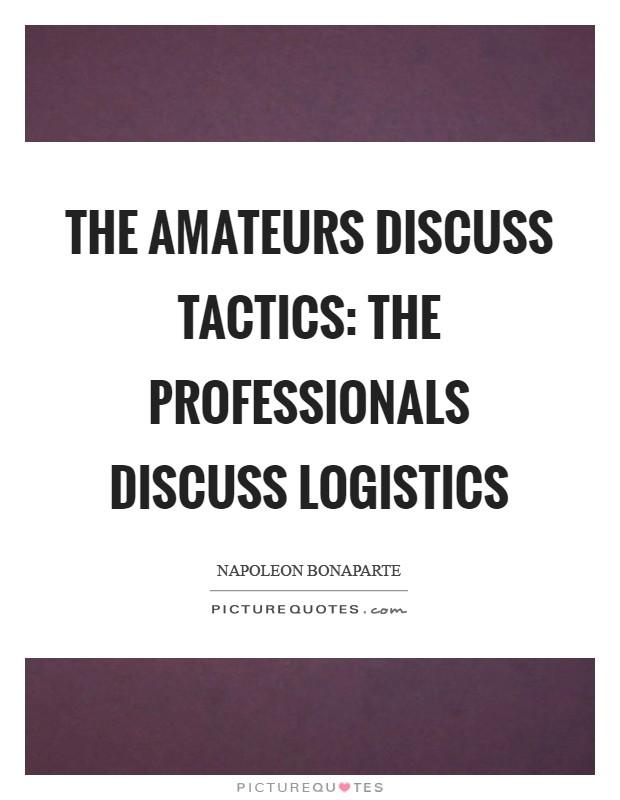 The amateurs discuss tactics: the professionals discuss logistics Picture Quote #1