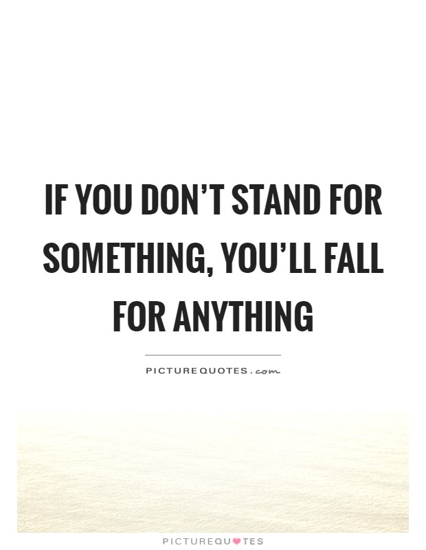 If you don't stand for something, you'll fall for anything Picture Quote #1