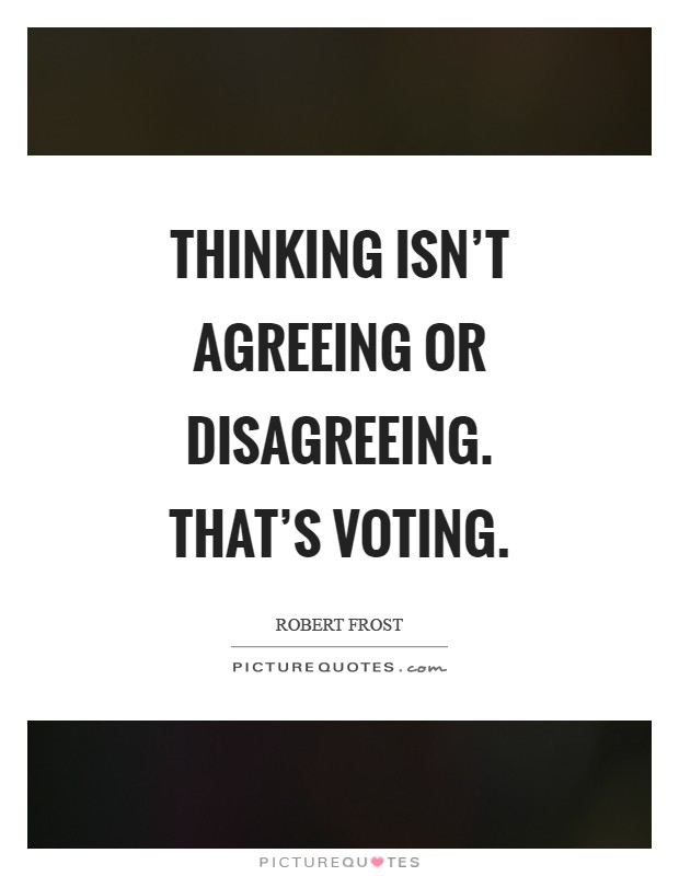 Thinking isn't agreeing or disagreeing. That's voting Picture Quote #1