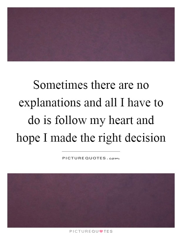 Sometimes there are no explanations and all I have to do is follow my heart and hope I made the right decision Picture Quote #1