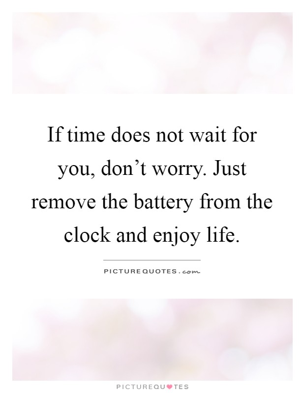 If time does not wait for you, don't worry. Just remove the battery from the clock and enjoy life Picture Quote #1