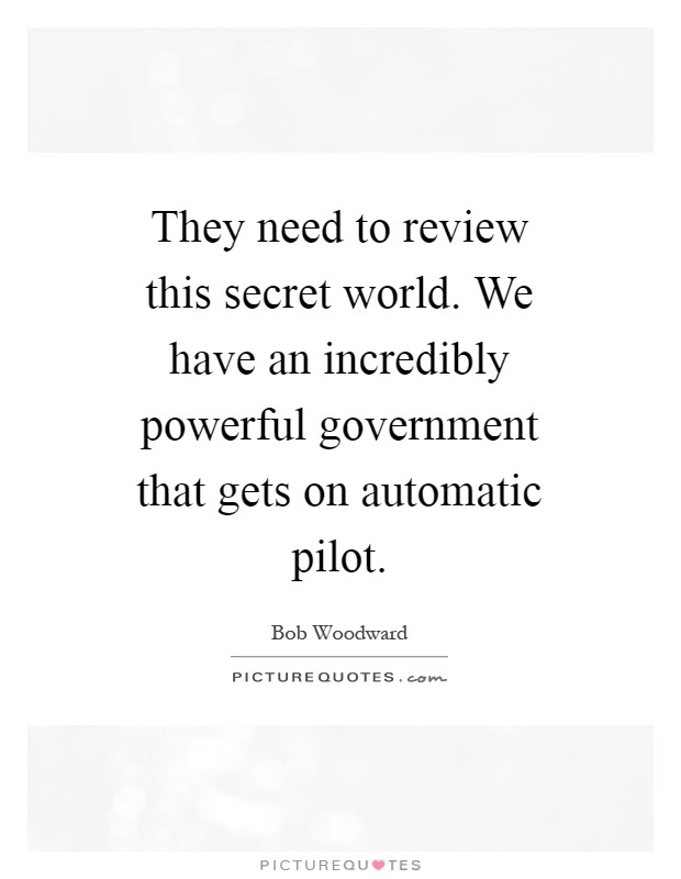 They need to review this secret world. We have an incredibly powerful government that gets on automatic pilot Picture Quote #1