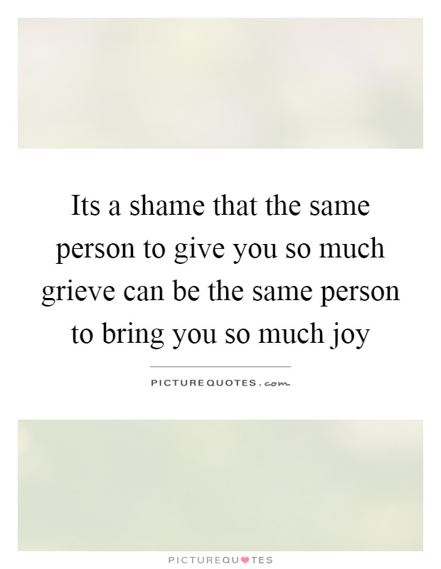 Its a shame that the same person to give you so much grieve can be the same person to bring you so much joy Picture Quote #1
