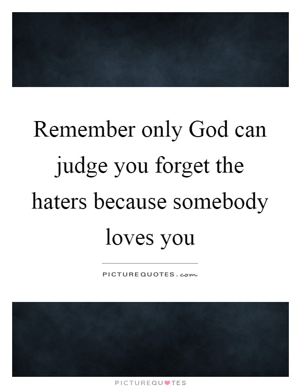 Remember only God can judge you forget the haters because somebody loves you Picture Quote #1