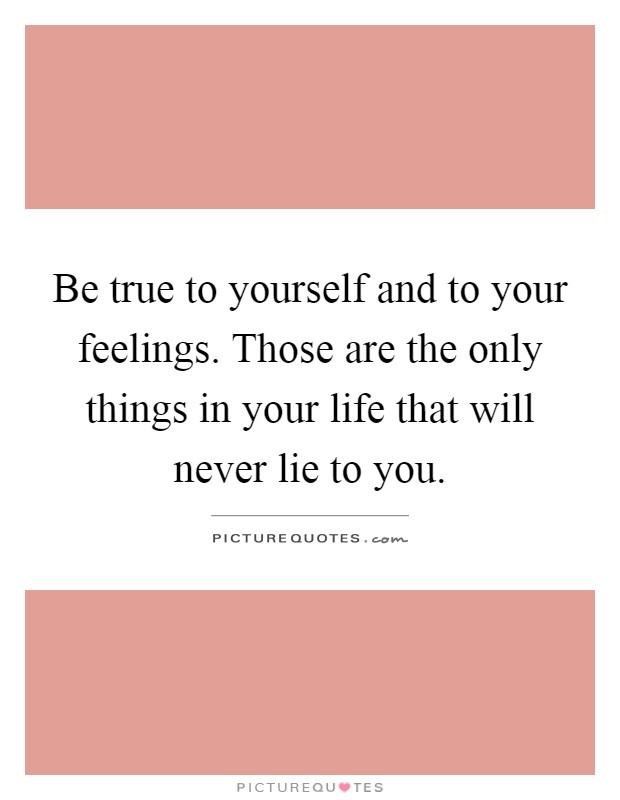Be true to yourself and to your feelings. Those are the only things in your life that will never lie to you Picture Quote #1