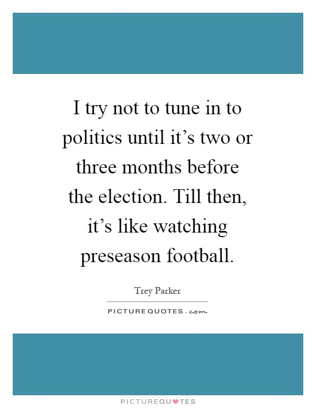 I try not to tune in to politics until it's two or three months before the election. Till then, it's like watching preseason football Picture Quote #1