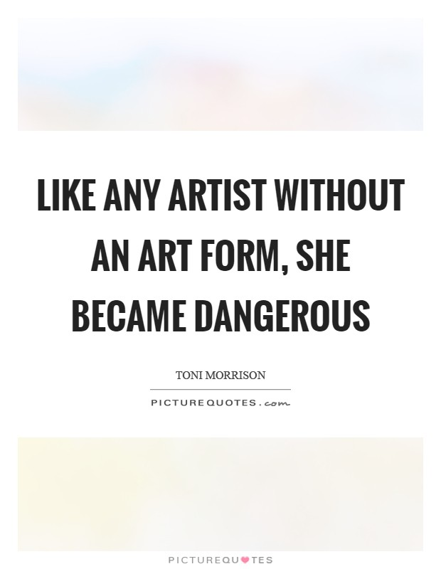 Like any artist without an art form, she became dangerous Picture Quote #1