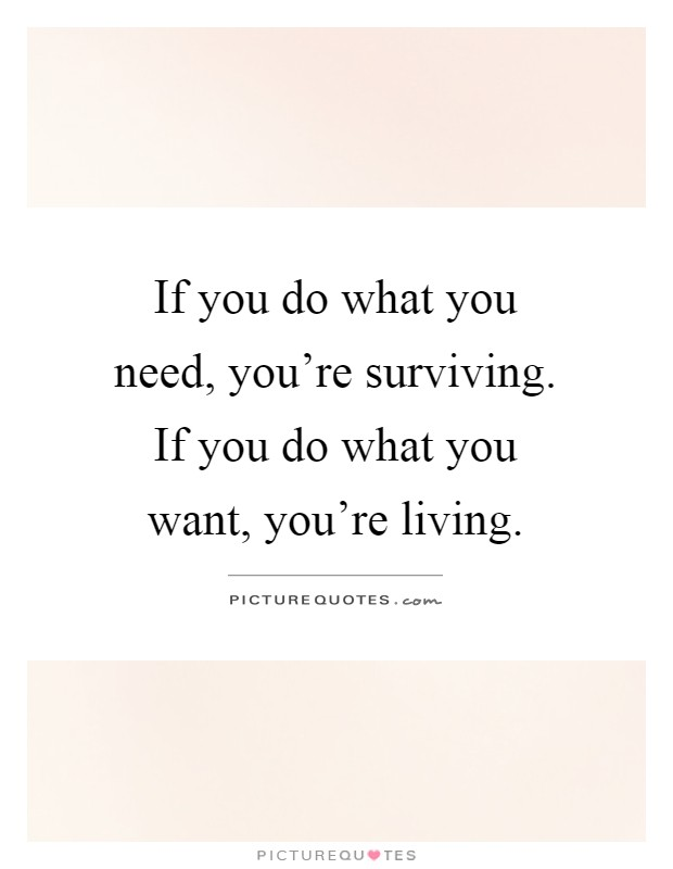 If you do what you need, you're surviving. If you do what you want, you're living Picture Quote #1