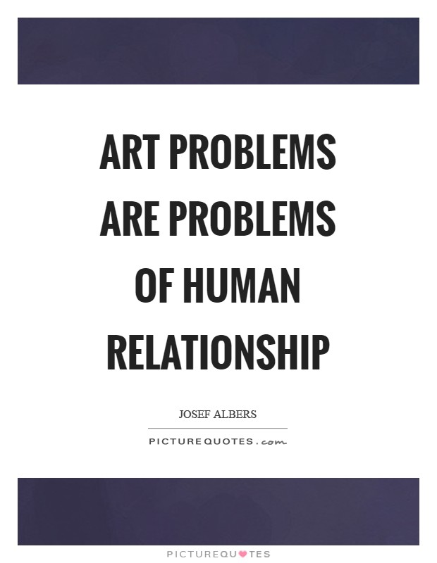 Art problems are problems of human relationship Picture Quote #1