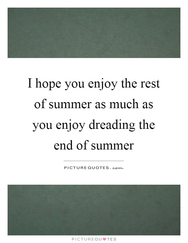 I Hope You Enjoy The Rest Of Summer As Much As You Enjoy Dreading The End  Of Summer