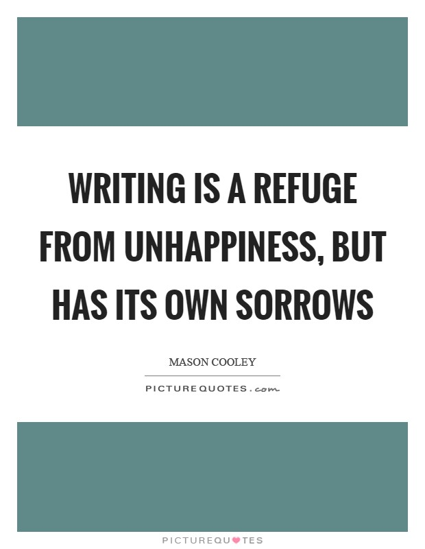Writing is a refuge from unhappiness, but has its own sorrows Picture Quote #1