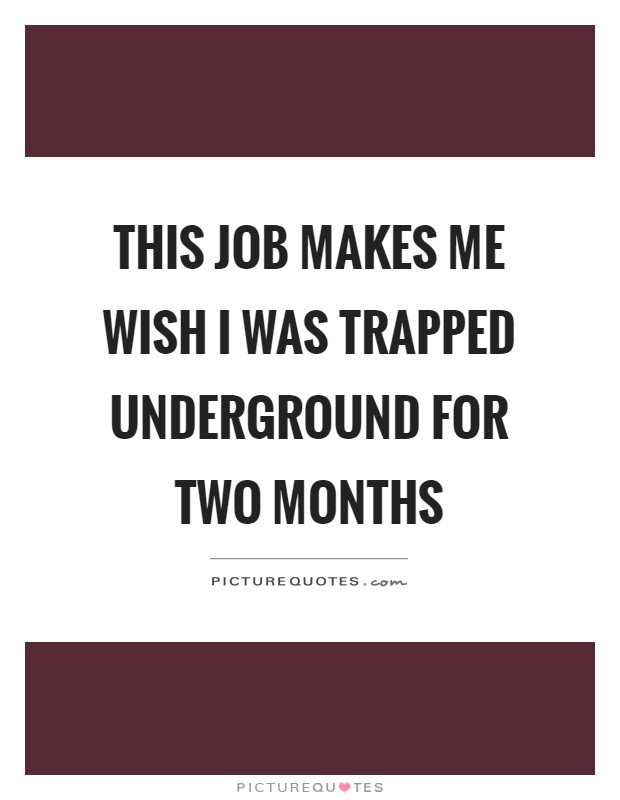 This job makes me wish I was trapped underground for two months Picture Quote #1