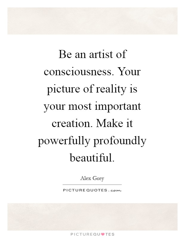 Be an artist of consciousness. Your picture of reality is your most important creation. Make it powerfully profoundly beautiful Picture Quote #1