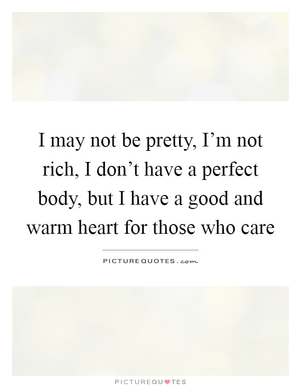I may not be pretty, I'm not rich, I don't have a perfect body, but I have a good and warm heart for those who care Picture Quote #1