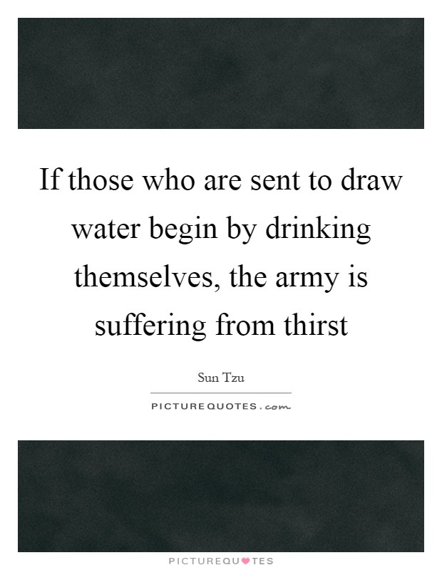 If those who are sent to draw water begin by drinking themselves, the army is suffering from thirst Picture Quote #1