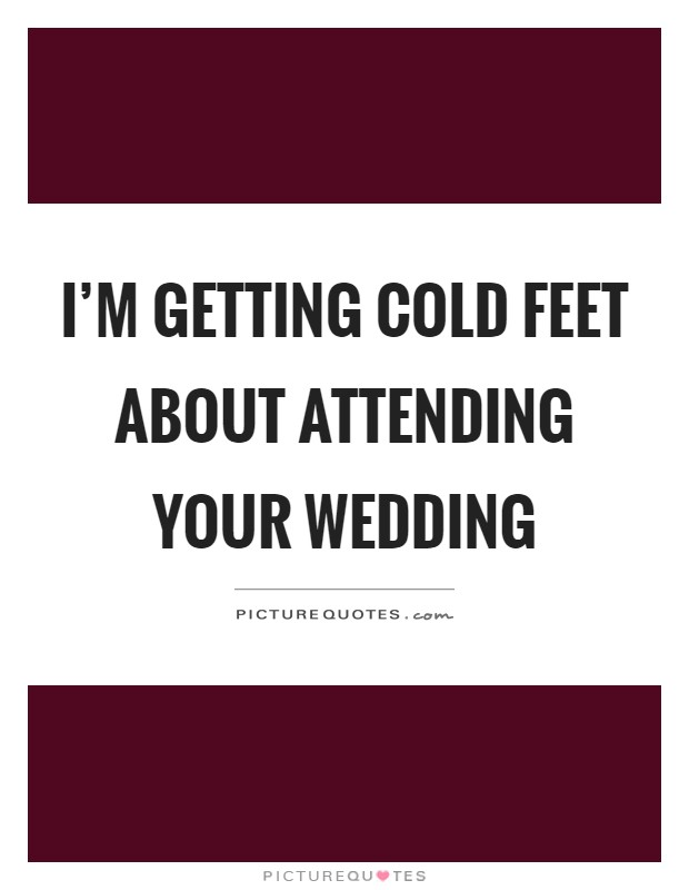 I'm getting cold feet about attending your wedding Picture Quote #1