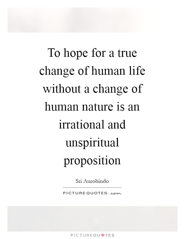 To hope for a true change of human life without a change of human nature is an irrational and unspiritual proposition Picture Quote #1