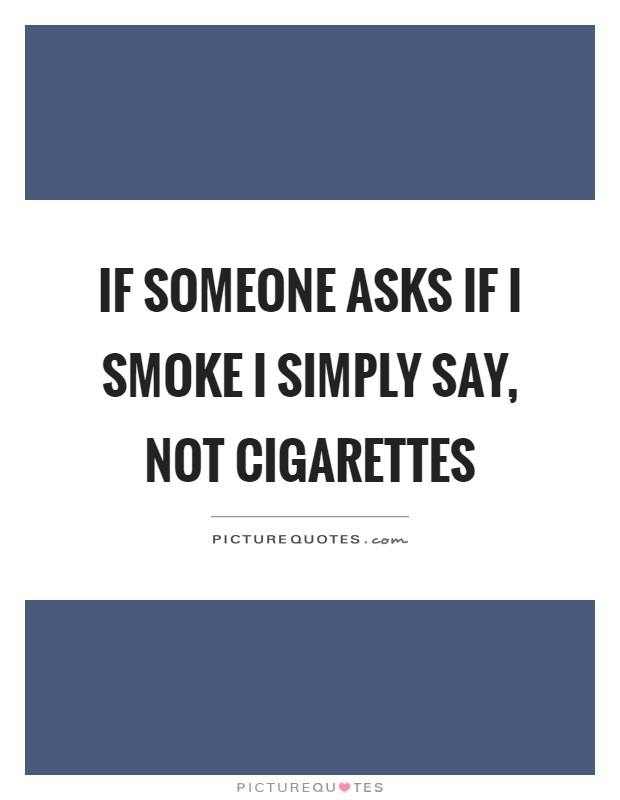 If someone asks if I smoke I simply say, not cigarettes Picture Quote #1
