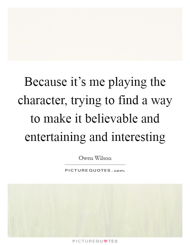 Because it's me playing the character, trying to find a way to make it believable and entertaining and interesting Picture Quote #1