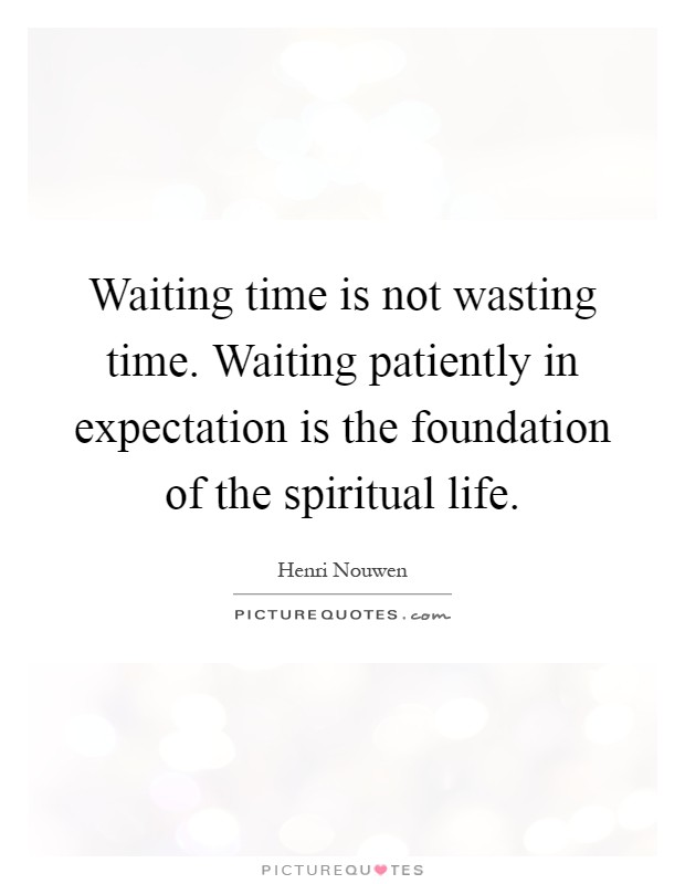Waiting time is not wasting time. Waiting patiently in expectation is the foundation of the spiritual life Picture Quote #1