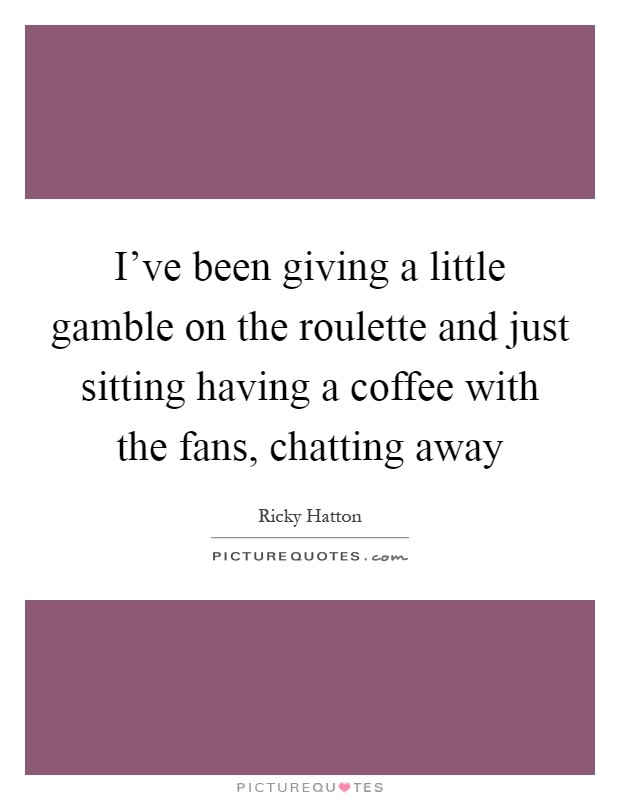 I've been giving a little gamble on the roulette and just sitting having a coffee with the fans, chatting away Picture Quote #1