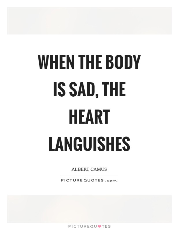 When the body is sad, the heart languishes Picture Quote #1