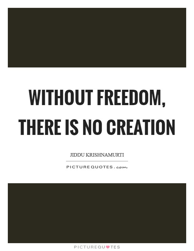 Without freedom, there is no creation Picture Quote #1