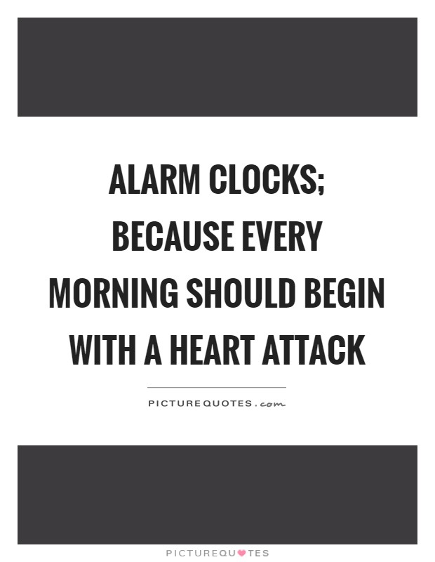 Alarm clocks; because every morning should begin with a heart attack Picture Quote #1