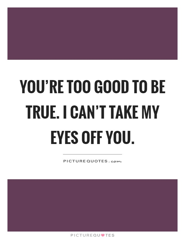 You're too good to be true. I can't take my eyes off you Picture Quote #1